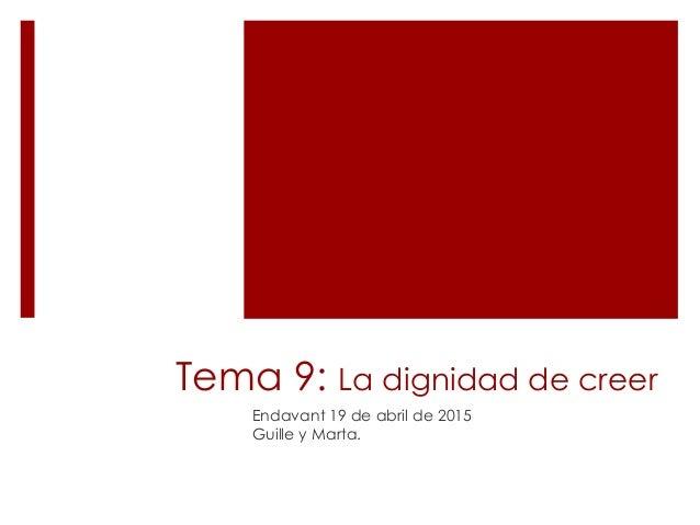 Tema 9: La dignidad de creer Endavant 19 de abril de 2015 Guille y Marta.