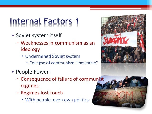 internal and external factors collapse of communism in ussr Internal conflicts with poland and ukraine which began to revolt in order to form their own independent states external factors as russia became engulfed in world war i, over fifteen million men joined the army, which left a shortage of workers for the factories and farms.