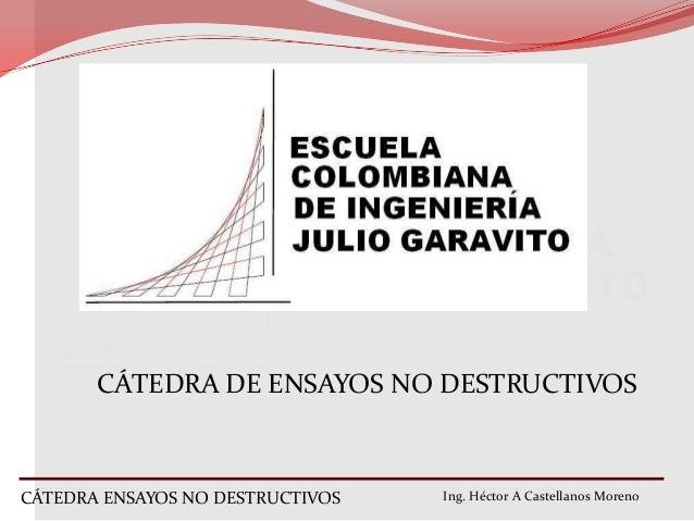 CÁTEDRA DE ENSAYOS NO DESTRUCTIVOS  CÁTEDRA ENSAYOS NO DESTRUCTIVOS  Ing. Héctor A Castellanos Moreno