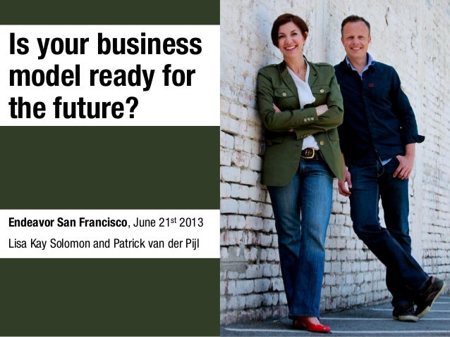 Is your businessmodel ready forthe future?Endeavor San Francisco, June 21st 2013Lisa Kay Solomon and Patrick van der Pijl