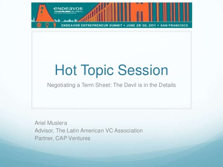 Hot Topic Session<br />Negotiating a Term Sheet: The Devil is in the Details<br />Ariel Muslera<br />Advisor, The Latin Am...