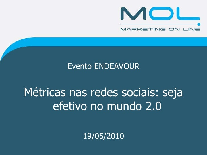 Evento ENDEAVOUR<br />Métricas nas redes sociais: seja efetivo no mundo 2.0<br />19/05/2010<br />