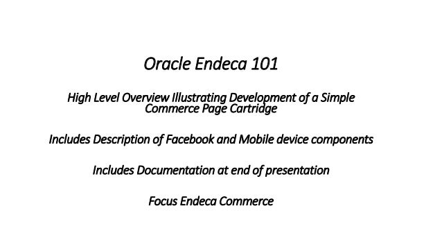 Oracle Endeca 101  High Level Overview Illustrating Development of a Simple  Commerce Page Cartridge  Includes Description...