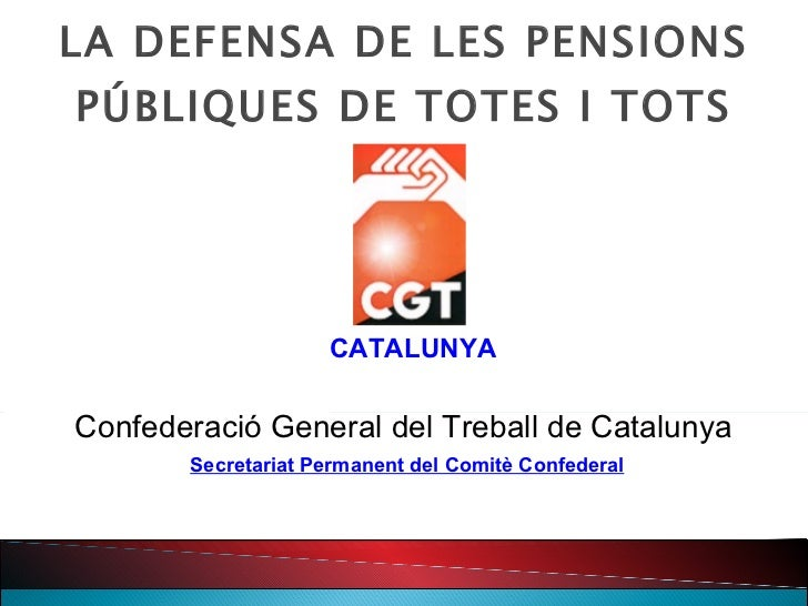 LA DEFENSA DE LES PENSIONS PÚBLIQUES DE TOTES I TOTS CATALUNYA Confederació General del Treball de Catalunya Secretariat P...