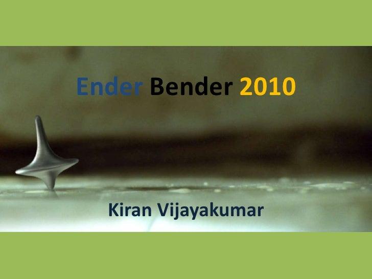 Ender Bender 2010<br />Kiran Vijayakumar<br />