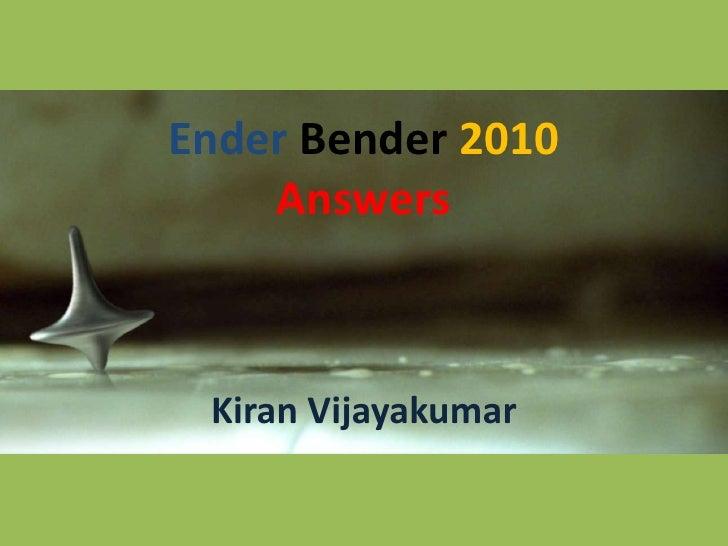 Ender Bender 2010Answers<br />Kiran Vijayakumar<br />