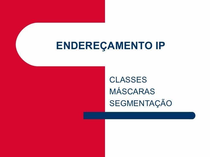 ENDEREÇAMENTO IP       CLASSES       MÁSCARAS       SEGMENTAÇÃO