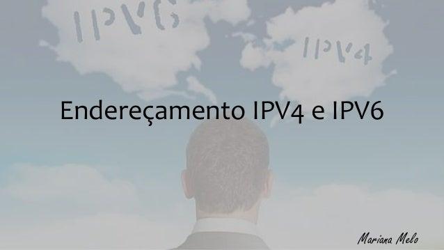 Endereçamento IPV4 e IPV6 Mariana Melo