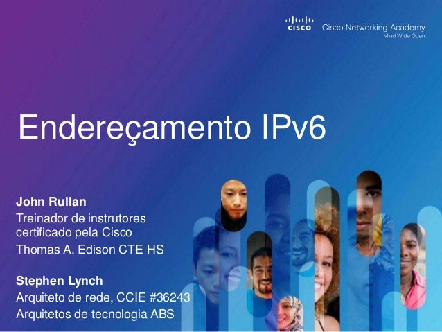 Endereçamento IPv6 John Rullan Treinador de instrutores certificado pela Cisco Thomas A. Edison CTE HS Stephen Lynch Arqui...
