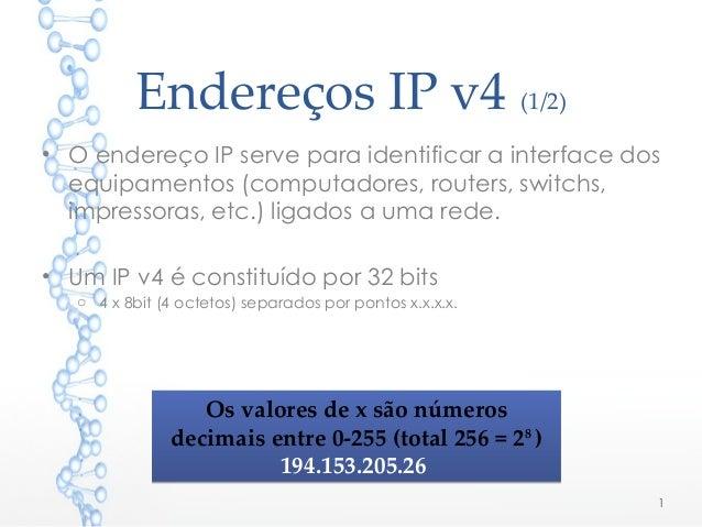 Endereços IP v4 (1/2) • O endereço IP serve para identificar a interface dos equipamentos (computadores, routers, switchs,...