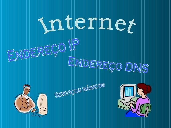 Internet Endereço DNS Endereço IP Serviços básicos