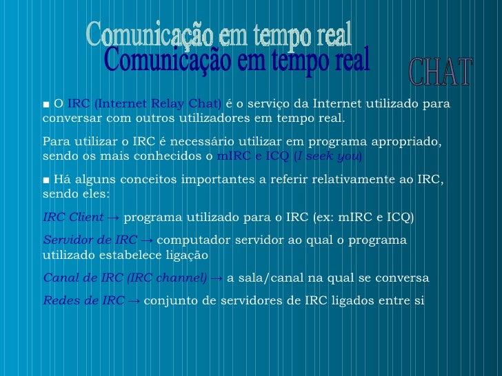 ■   O  IRC (Internet Relay Chat)  é o serviço da Internet utilizado para conversar com outros utilizadores em tempo real. ...