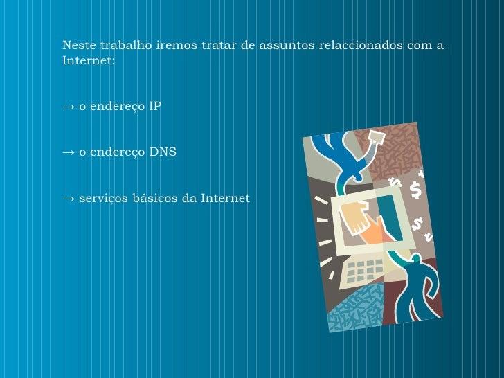 Neste trabalho iremos tratar de assuntos relaccionados com a Internet: ->  o endereço IP ->  o endereço DNS ->  serviços b...