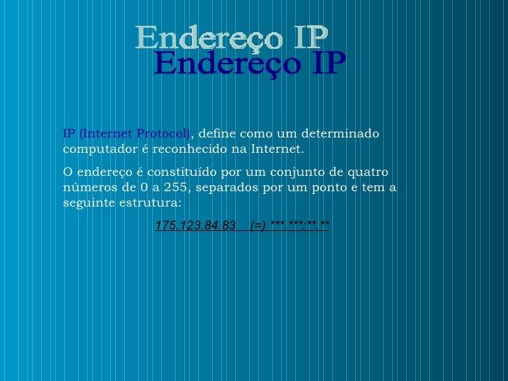 Endereço IP IP (Internet Protocol) , define como um determinado computador é reconhecido na Internet.  O endereço é consti...