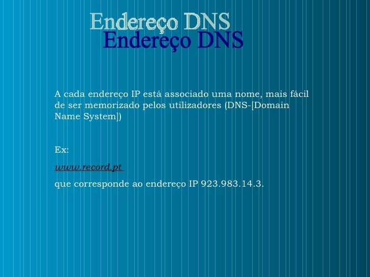 Endereço DNS A cada endereço IP está associado uma nome, mais fácil de ser memorizado pelos utilizadores (DNS-[Domain Name...