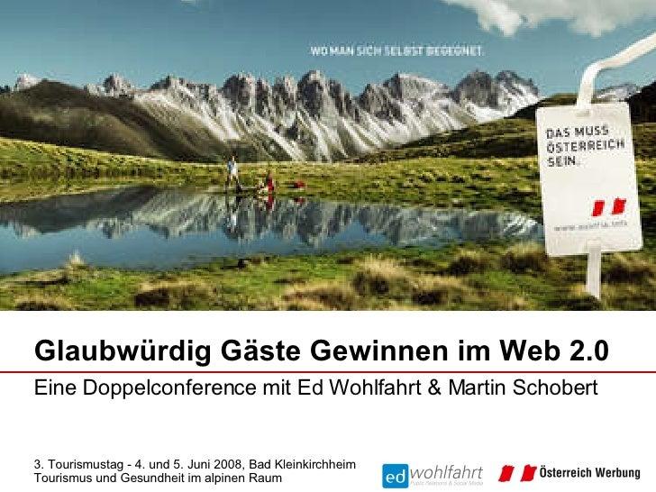 Glaubwürdig Gäste Gewinnen im Web 2.0 Eine Doppelconference mit Ed Wohlfahrt & Martin Schobert  3. Tourismustag - 4. und 5...