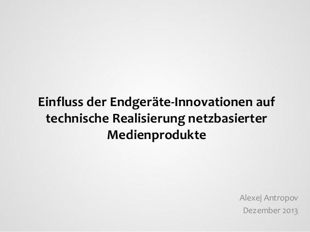 Einfluss der Endgeräte-Innovationen auf technische Realisierung netzbasierter Medienprodukte  Alexej Antropov Dezember 201...