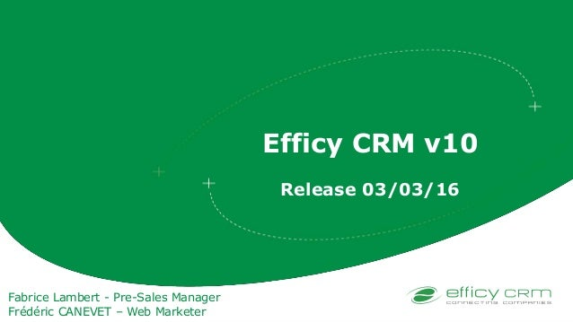 Efficy CRM v10 Release 03/03/16 Fabrice Lambert - Pre-Sales Manager Frédéric CANEVET – Web Marketer