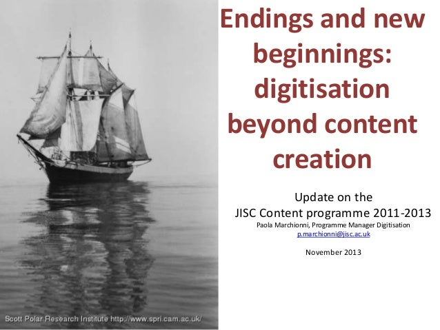Endings and new   beginnings:   digitisation beyond content    creation           Update on the JISC Content programme 201...