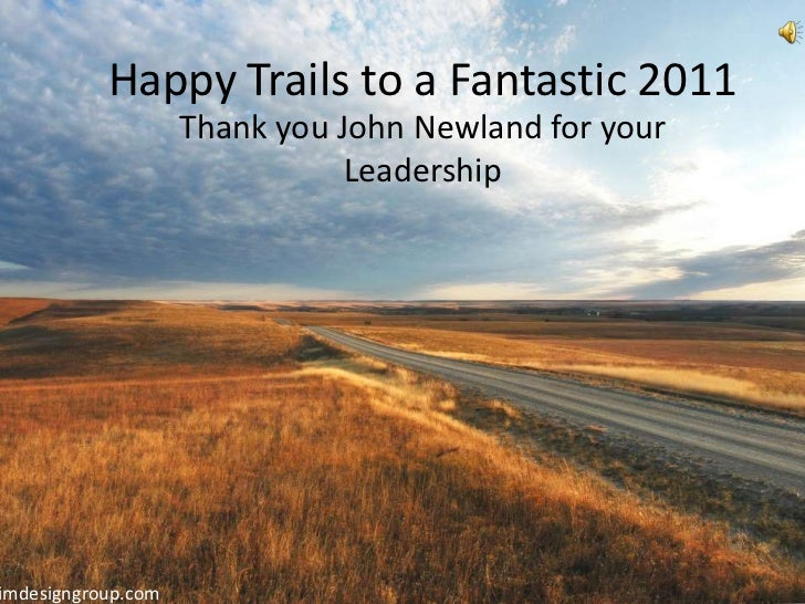 Happy Trails to a Fantastic 2011                    Thank you John Newland for your                               Leadersh...