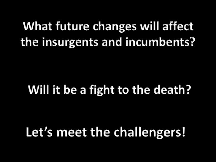 What future changes will affect the insurgents and incumbents? Will it be a fight to the death?<br />Let's meet the challe...