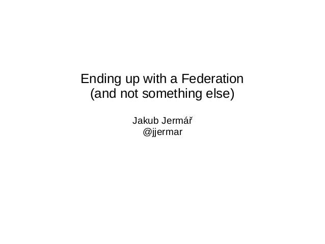 Ending up with a Federation (and not something else) Jakub Jermář @jjermar