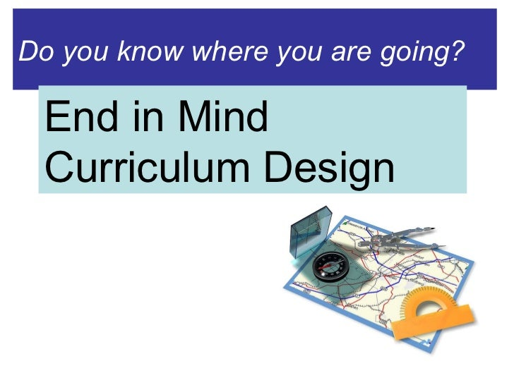 Do you know where you are going? End in Mind Curriculum Design