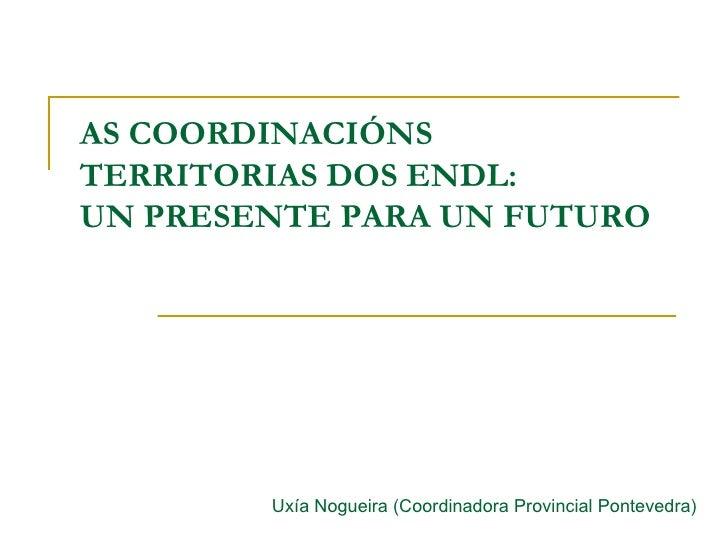 AS COORDINACIÓNS TERRITORIAS DOS ENDL:  UN PRESENTE PARA UN FUTURO Uxía Nogueira (Coordinadora Provincial Pontevedra)