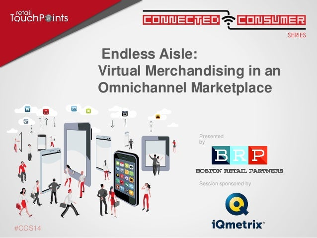 Session sponsored by Presented by #CCS14 Endless Aisle: Virtual Merchandising in an Omnichannel Marketplace