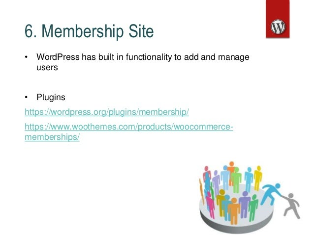6. Membership Site • WordPress has built in functionality to add and manage users • Plugins https://wordpress.org/plugins/...