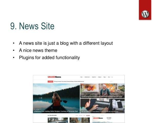 9. News Site • A news site is just a blog with a different layout • A nice news theme • Plugins for added functionality
