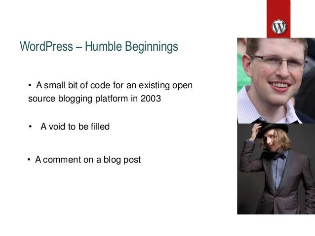 WordPress – Humble Beginnings • A void to be filled • A small bit of code for an existing open source blogging platform in...