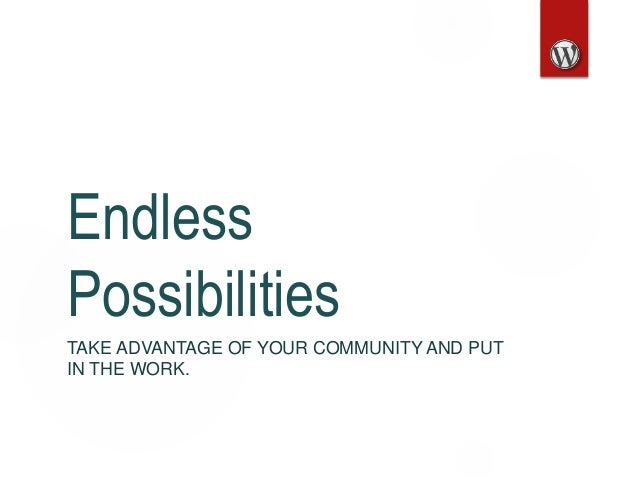 Endless Possibilities TAKE ADVANTAGE OF YOUR COMMUNITY AND PUT IN THE WORK.