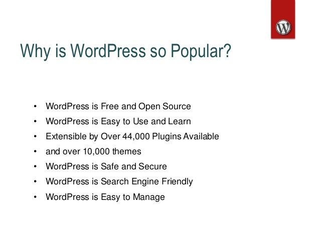 Why is WordPress so Popular? • WordPress is Free and Open Source • WordPress is Easy to Use and Learn • Extensible by Over...