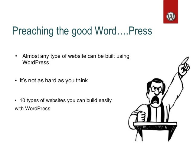 Preaching the good Word….Press • Almost any type of website can be built using WordPress • It's not as hard as you think •...