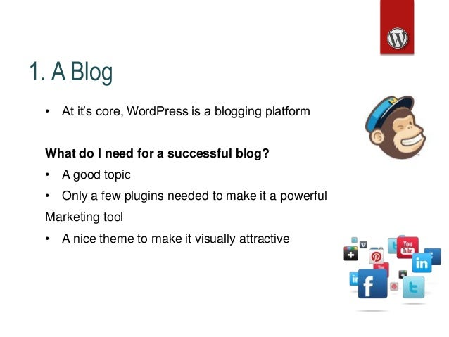 1. A Blog • At it's core, WordPress is a blogging platform What do I need for a successful blog? • A good topic • Only a f...