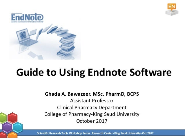 Guide to Using Endnote Software Ghada A. Bawazeer. MSc, PharmD, BCPS Assistant Professor Clinical Pharmacy Department Coll...