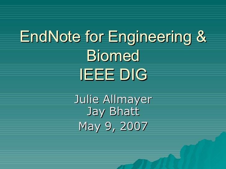 EndNote for Engineering & Biomed IEEE DIG Julie Allmayer Jay Bhatt May 9, 2007