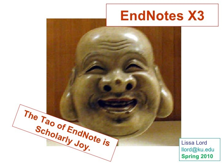 The Tao of EndNote is Scholarly Joy. EndNotes X3 Lissa Lord [email_address] Spring 2010