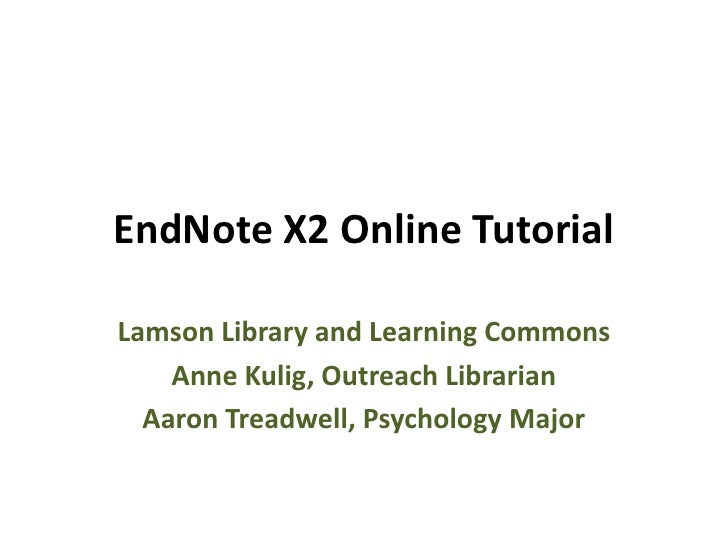 EndNote X2 Online Tutorial  Lamson Library and Learning Commons     Anne Kulig, Outreach Librarian   Aaron Treadwell, Psyc...