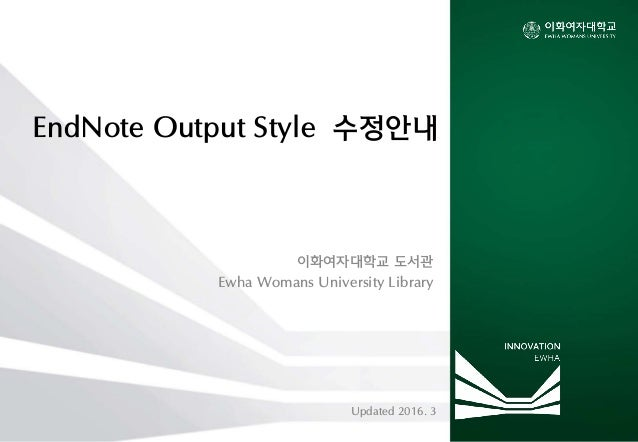EndNote Output Style 수정안내 이화여자대학교 도서관 Ewha Womans University Library Updated 2016. 3