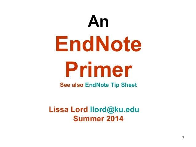 1 An EndNote PrimerSee also EndNote Tip Sheet Lissa Lord llord@ku.edu Summer 2014