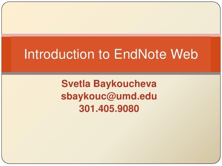 Svetla Baykoucheva<br />sbaykouc@umd.edu<br />301.405.9080<br />Introduction to EndNote Web<br />