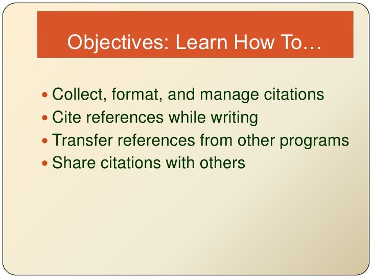 Objectives: Learn How To…<br />Collect, format, and manage citations<br />Cite references while writing<br />Transfer refe...