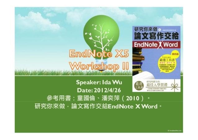 Speaker: Ida WuDate: 2012/4/26參考用書:童國倫、潘奕萍(2010)。研究你來做,論文寫作交給EndNote X Word。