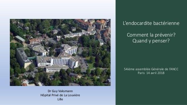 L'endocardite bactérienne Comment la prévenir? Quand y penser? 54ième assemblée Générale de l'ANCC Paris 14 avril 2018 Dr ...