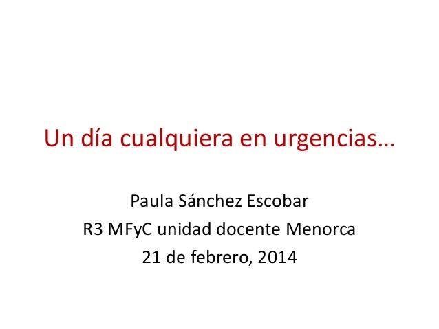 Un día cualquiera en urgencias… Paula Sánchez Escobar R3 MFyC unidad docente Menorca 21 de febrero, 2014