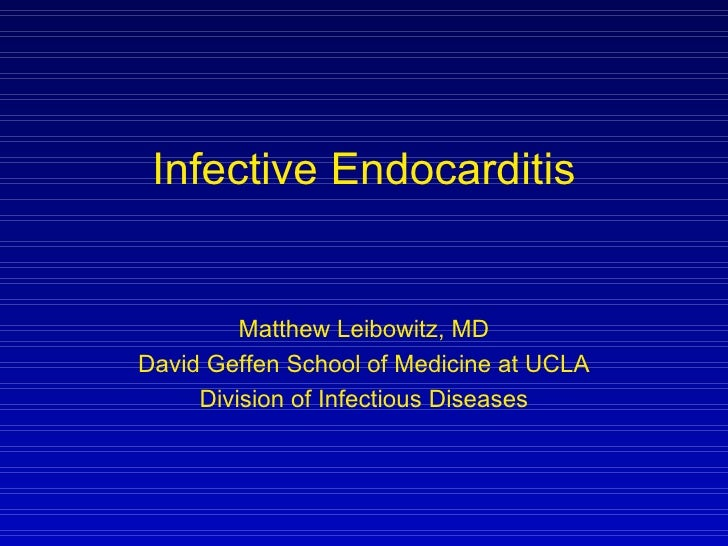 Infective Endocarditis Matthew Leibowitz, MD David Geffen School of Medicine at UCLA Division of Infectious Diseases