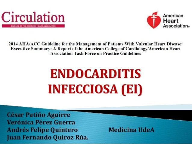 ENDOCARDITIS INFECCIOSA (EI) César Patiño Aguirre Verónica Pérez Guerra Andrés Felipe Quintero Medicina UdeA Juan Fernando...