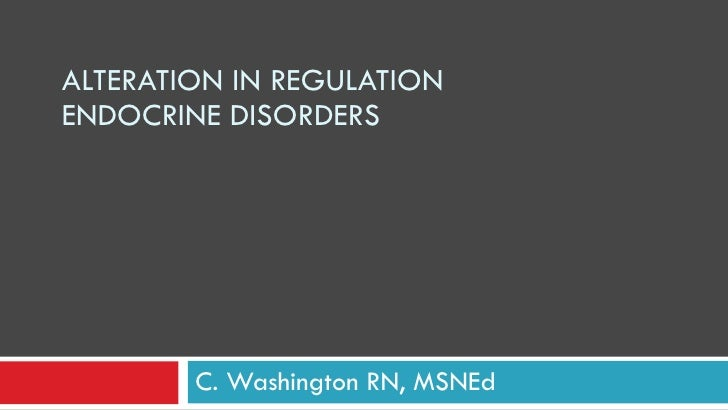 ALTERATION IN REGULATION ENDOCRINE DISORDERS C. Washington RN, MSNEd